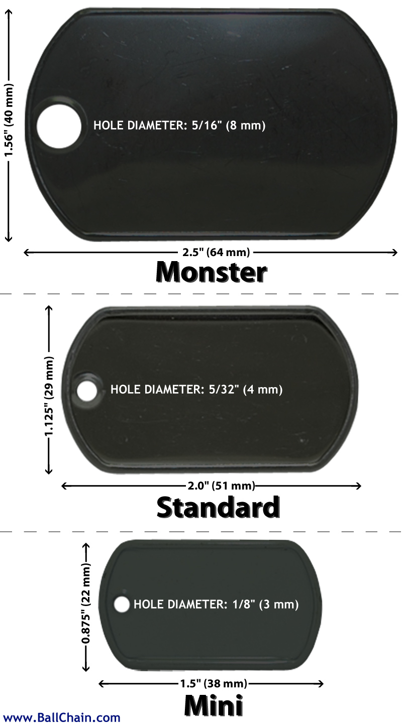 This image shows the dimensions of the three different dog tag sizes we carry. Monster Dog Tag (Large) that's 2.5 inches x 1.56 inches;  Standard Military Dog Tag that's 2.0 inches x 1.125 inches; Mini Dog Tag that's 1.5 inches x .875 inches